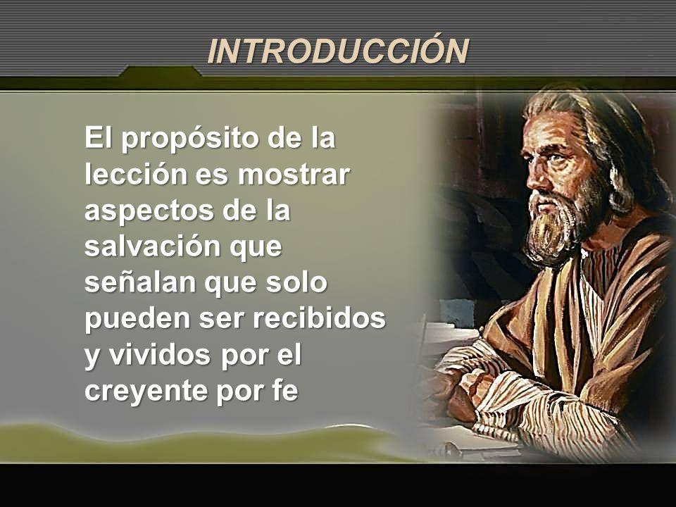INTRODUCCIÓN El propósito de la lección es mostrar aspectos de la salvación que señalan que solo pueden ser recibidos y vividos por el creyente por fe