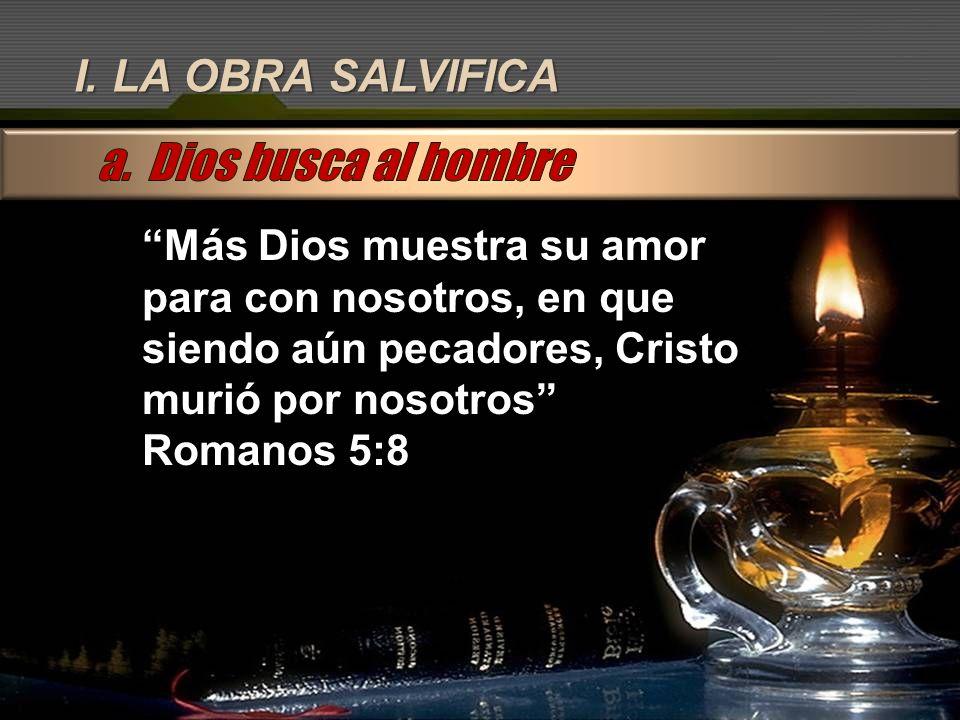 I. LA OBRA SALVIFICA Más Dios muestra su amor para con nosotros, en que siendo aún pecadores, Cristo murió por nosotros Romanos 5:8