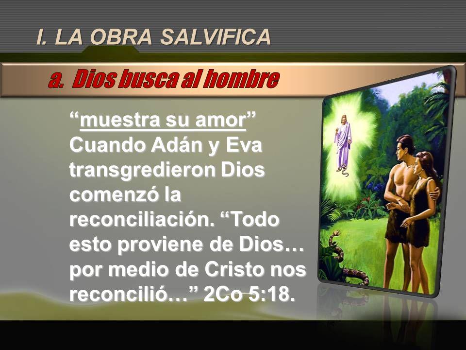 I. LA OBRA SALVIFICA muestra su amormuestra su amor Cuando Adán y Eva transgredieron Dios comenzó la reconciliación. Todo esto proviene de Dios… por m