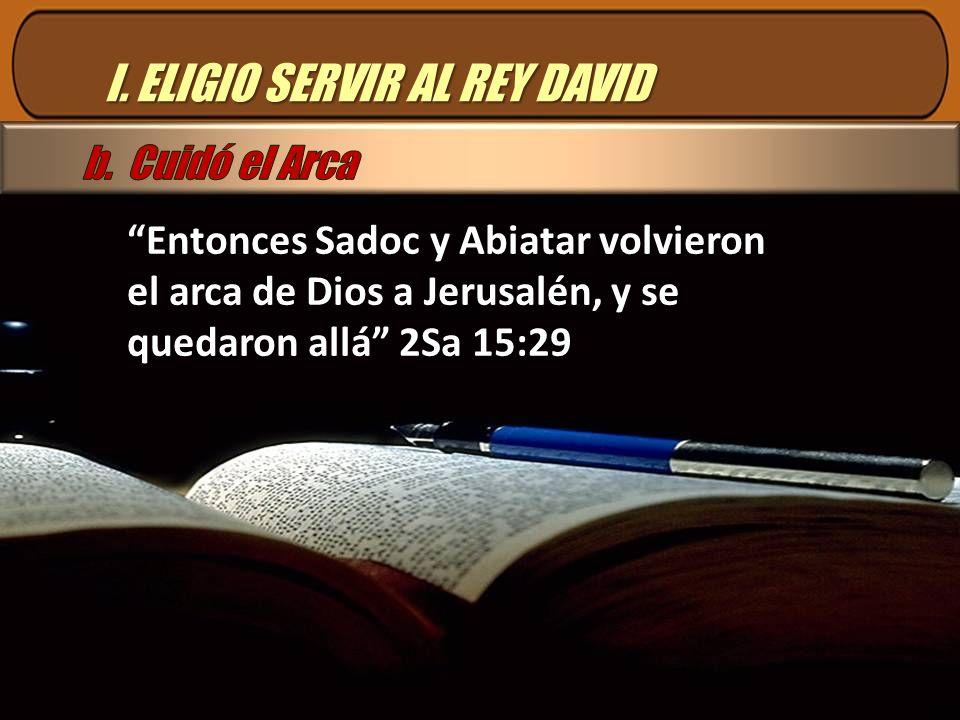 I. ELIGIO SERVIR AL REY DAVID Entonces Sadoc y Abiatar volvieron el arca de Dios a Jerusalén, y se quedaron allá 2Sa 15:29