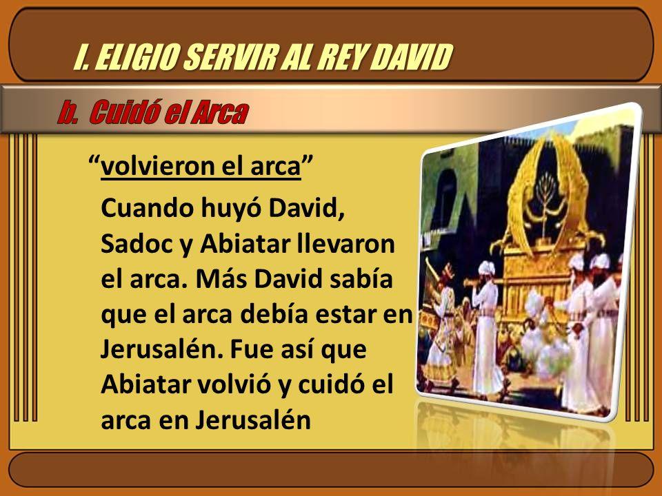 I. ELIGIO SERVIR AL REY DAVID volvieron el arca Cuando huyó David, Sadoc y Abiatar llevaron el arca. Más David sabía que el arca debía estar en Jerusa
