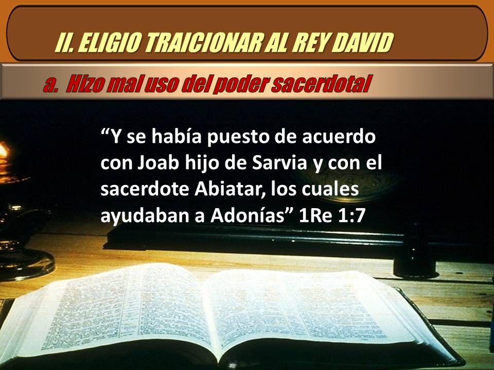 II. ELIGIO TRAICIONAR AL REY DAVID Y se había puesto de acuerdo con Joab hijo de Sarvia y con el sacerdote Abiatar, los cuales ayudaban a Adonías 1Re