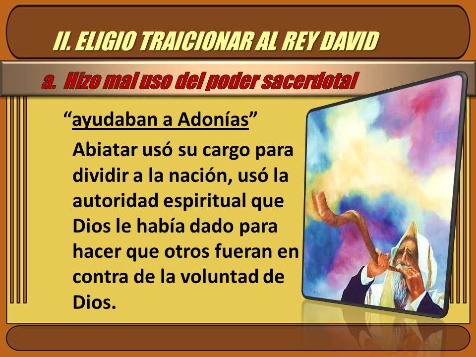 II. ELIGIO TRAICIONAR AL REY DAVID ayudaban a Adonías Abiatar usó su cargo para dividir a la nación, usó la autoridad espiritual que Dios le había dad