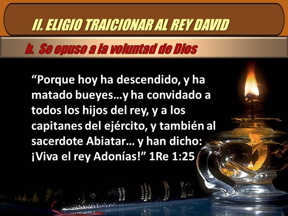 II. ELIGIO TRAICIONAR AL REY DAVID Porque hoy ha descendido, y ha matado bueyes…y ha convidado a todos los hijos del rey, y a los capitanes del ejérci