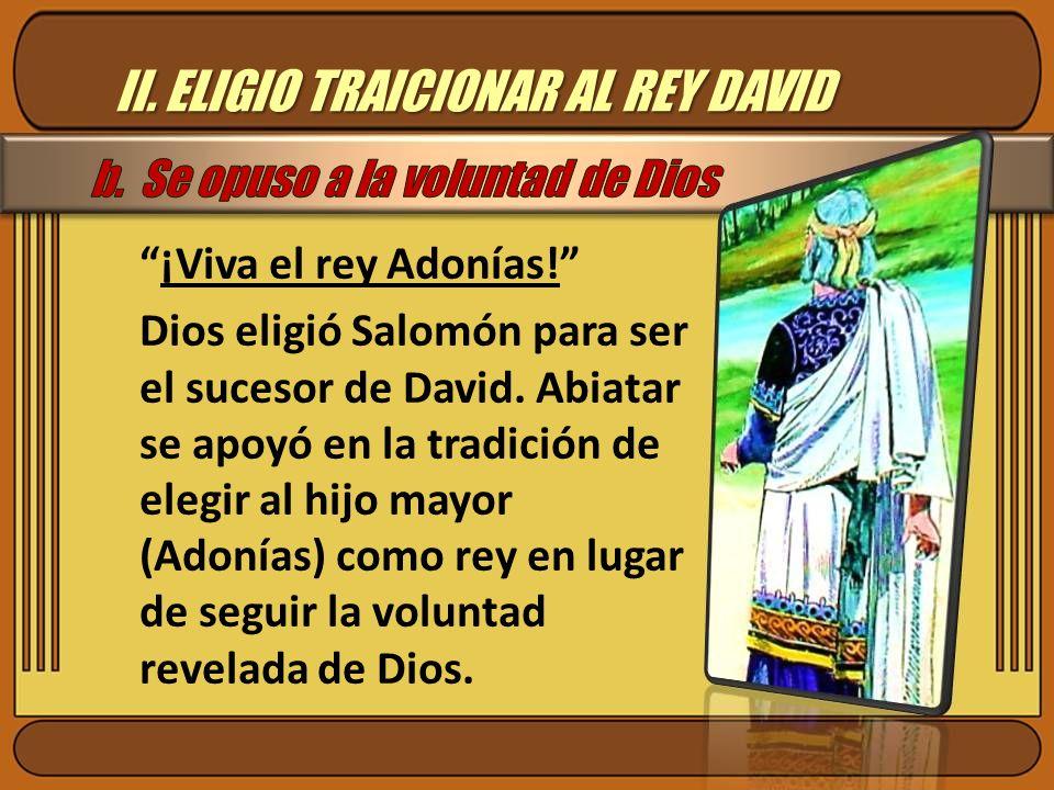 II. ELIGIO TRAICIONAR AL REY DAVID ¡Viva el rey Adonías! Dios eligió Salomón para ser el sucesor de David. Abiatar se apoyó en la tradición de elegir