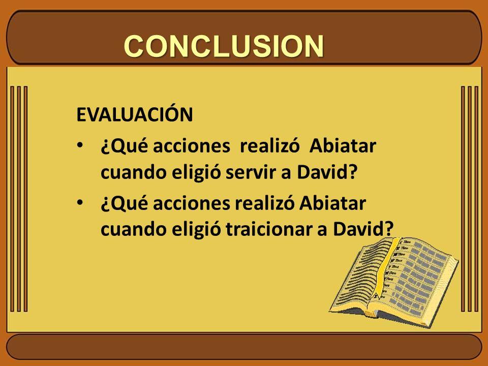 CONCLUSION EVALUACIÓN ¿Qué acciones realizó Abiatar cuando eligió servir a David? ¿Qué acciones realizó Abiatar cuando eligió traicionar a David?
