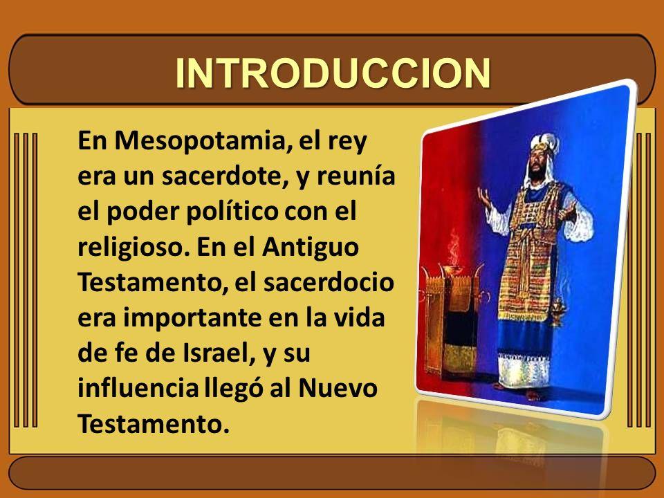 INTRODUCCION En Mesopotamia, el rey era un sacerdote, y reunía el poder político con el religioso. En el Antiguo Testamento, el sacerdocio era importa