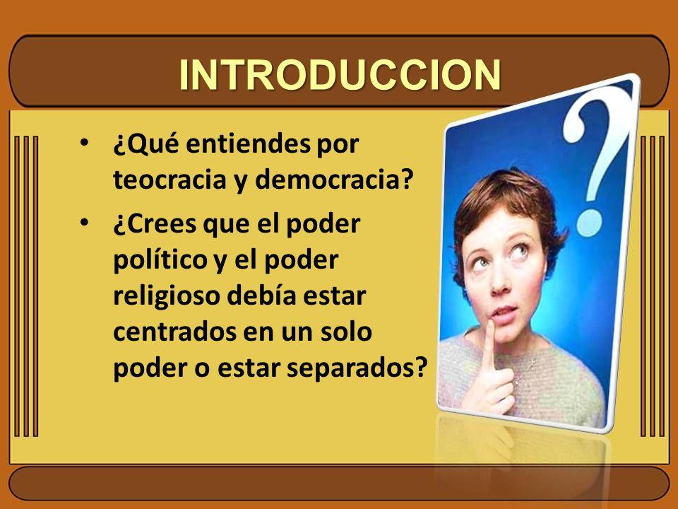 INTRODUCCION ¿Qué entiendes por teocracia y democracia? ¿Crees que el poder político y el poder religioso debía estar centrados en un solo poder o est