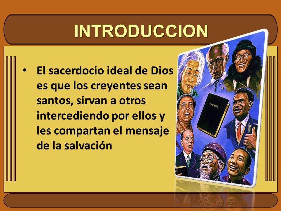 INTRODUCCION El sacerdocio ideal de Dios es que los creyentes sean santos, sirvan a otros intercediendo por ellos y les compartan el mensaje de la sal