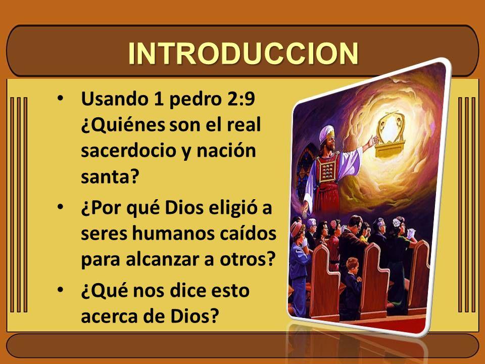 INTRODUCCION Usando 1 pedro 2:9 ¿Quiénes son el real sacerdocio y nación santa? ¿Por qué Dios eligió a seres humanos caídos para alcanzar a otros? ¿Qu
