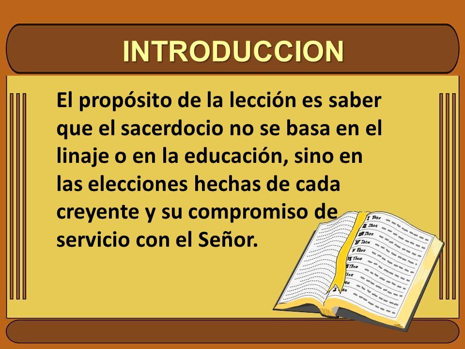 INTRODUCCION El propósito de la lección es saber que el sacerdocio no se basa en el linaje o en la educación, sino en las elecciones hechas de cada cr