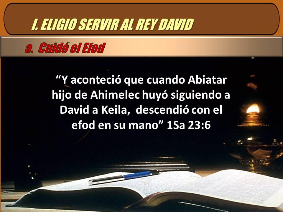 I. ELIGIO SERVIR AL REY DAVID Y aconteció que cuando Abiatar hijo de Ahimelec huyó siguiendo a David a Keila, descendió con el efod en su mano 1Sa 23:
