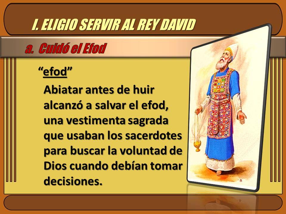 I. ELIGIO SERVIR AL REY DAVID efodefod Abiatar antes de huir alcanzó a salvar el efod, una vestimenta sagrada que usaban los sacerdotes para buscar la