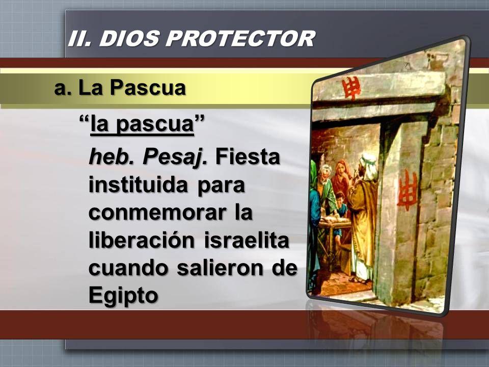II. DIOS PROTECTOR la pascuala pascua heb. Pesaj. Fiesta instituida para conmemorar la liberación israelita cuando salieron de Egipto a. La Pascua