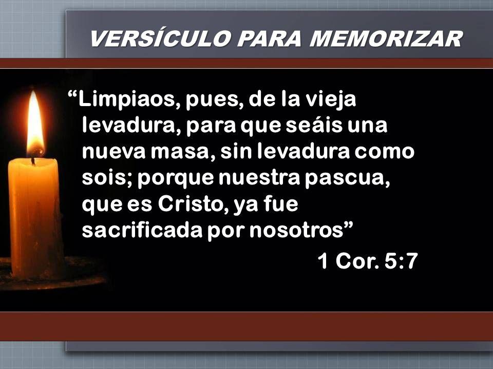 VERSÍCULO PARA MEMORIZAR Limpiaos, pues, de la vieja levadura, para que seáis una nueva masa, sin levadura como sois; porque nuestra pascua, que es Cr