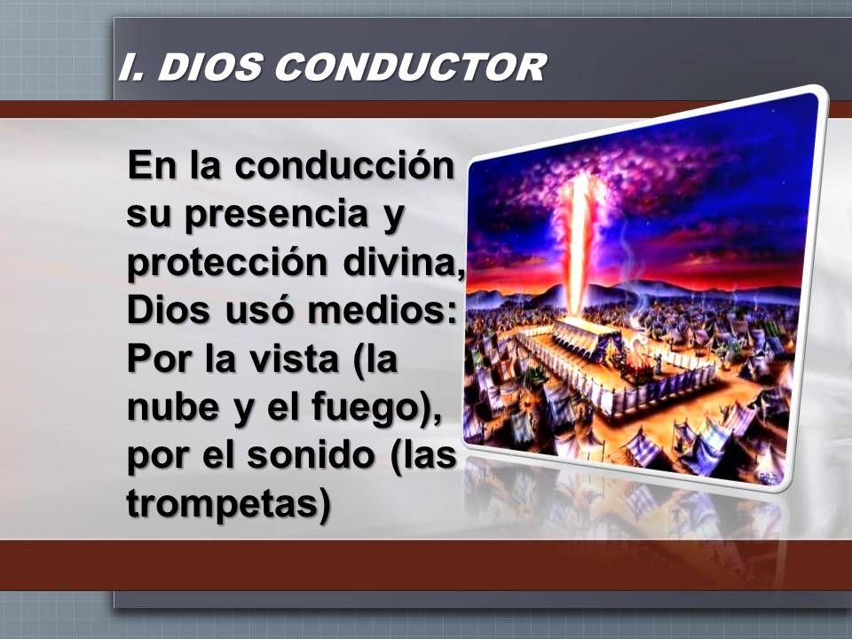 I. DIOS CONDUCTOR En la conducción su presencia y protección divina, Dios usó medios: Por la vista (la nube y el fuego), por el sonido (las trompetas)