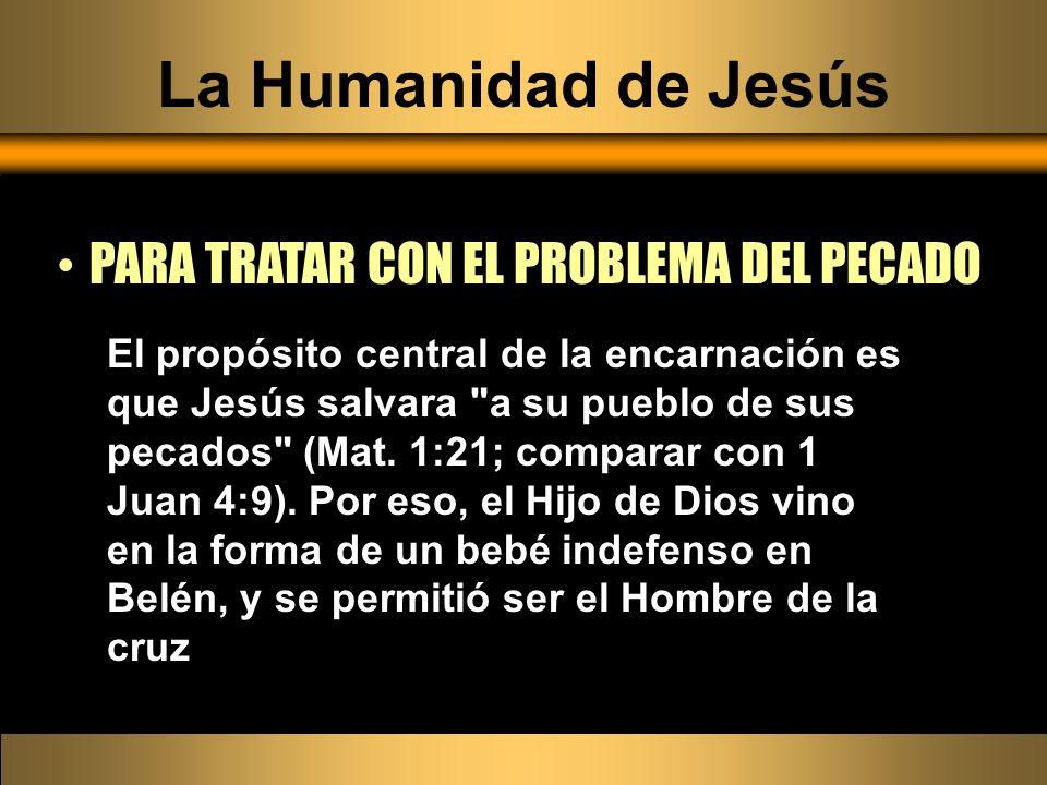 La Humanidad de Jesús PARA TRATAR CON EL PROBLEMA DEL PECADO El propósito central de la encarnación es que Jesús salvara