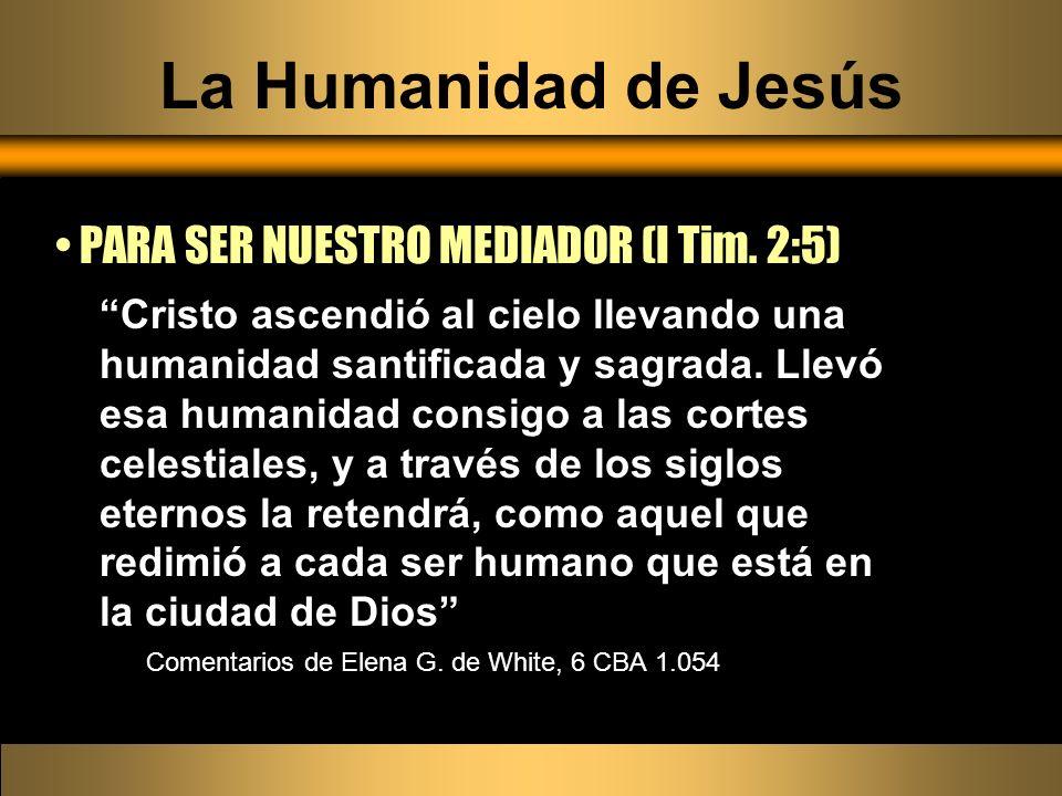 La Humanidad de Jesús PARA SER NUESTRO MEDIADOR (I Tim. 2:5) Cristo ascendió al cielo llevando una humanidad santificada y sagrada. Llevó esa humanida