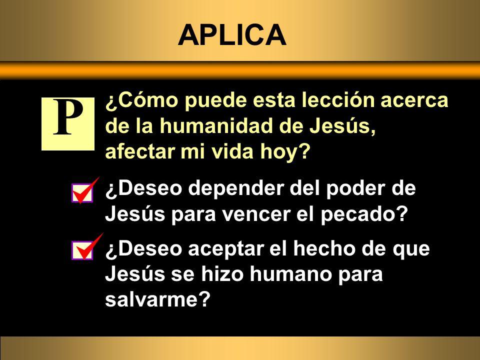 APLICA ¿Cómo puede esta lección acerca de la humanidad de Jesús, afectar mi vida hoy? ¿Deseo depender del poder de Jesús para vencer el pecado? ¿Deseo