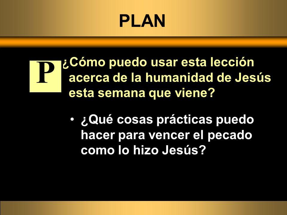 PLAN ¿Cómo puedo usar esta lección acerca de la humanidad de Jesús esta semana que viene? ¿Qué cosas prácticas puedo hacer para vencer el pecado como