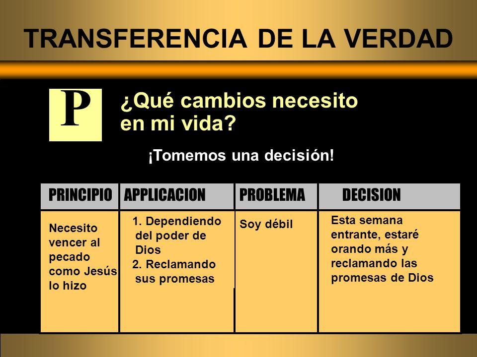 TRANSFERENCIA DE LA VERDAD ¿Qué cambios necesito en mi vida? Necesito vencer al pecado como Jesús lo hizo Soy débil 1. Dependiendo del poder de Dios 2