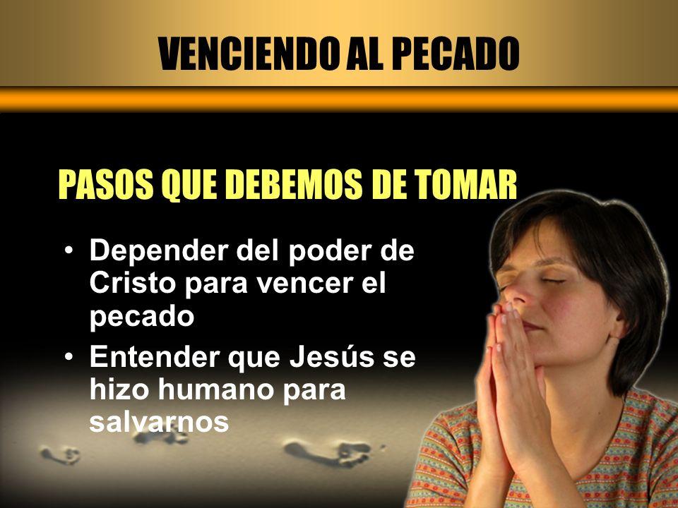 VENCIENDO AL PECADO PASOS QUE DEBEMOS DE TOMAR Depender del poder de Cristo para vencer el pecado Entender que Jesús se hizo humano para salvarnos