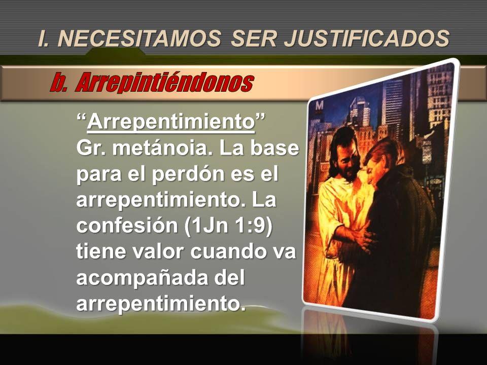 I. NECESITAMOS SER JUSTIFICADOS ArrepentimientoArrepentimiento Gr. metánoia. La base para el perdón es el arrepentimiento. La confesión (1Jn 1:9) tien
