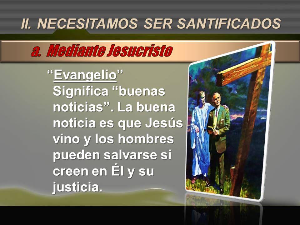 II. NECESITAMOS SER SANTIFICADOS EvangelioEvangelio Significa buenas noticias. La buena noticia es que Jesús vino y los hombres pueden salvarse si cre