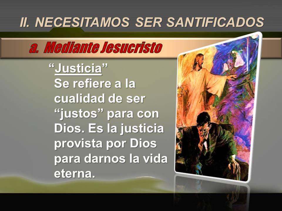 II. NECESITAMOS SER SANTIFICADOS JusticiaJusticia Se refiere a la cualidad de ser justos para con Dios. Es la justicia provista por Dios para darnos l