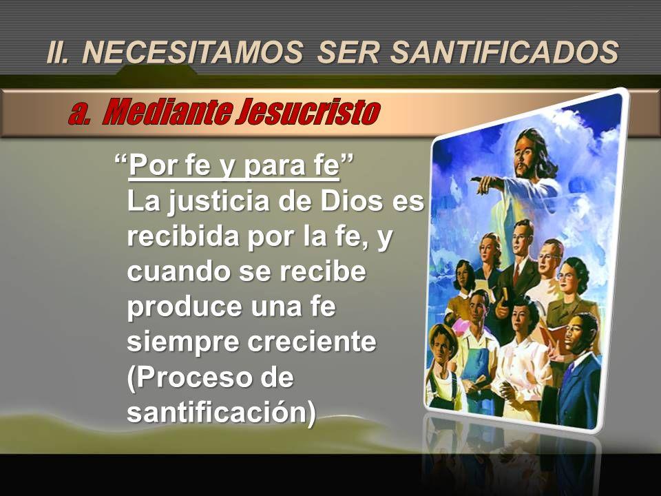 II. NECESITAMOS SER SANTIFICADOS Por fe y para fePor fe y para fe La justicia de Dios es recibida por la fe, y cuando se recibe produce una fe siempre
