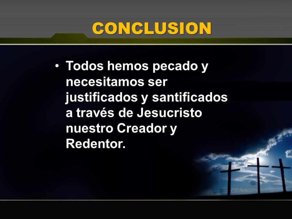 CONCLUSION Todos hemos pecado y necesitamos ser justificados y santificados a través de Jesucristo nuestro Creador y Redentor.