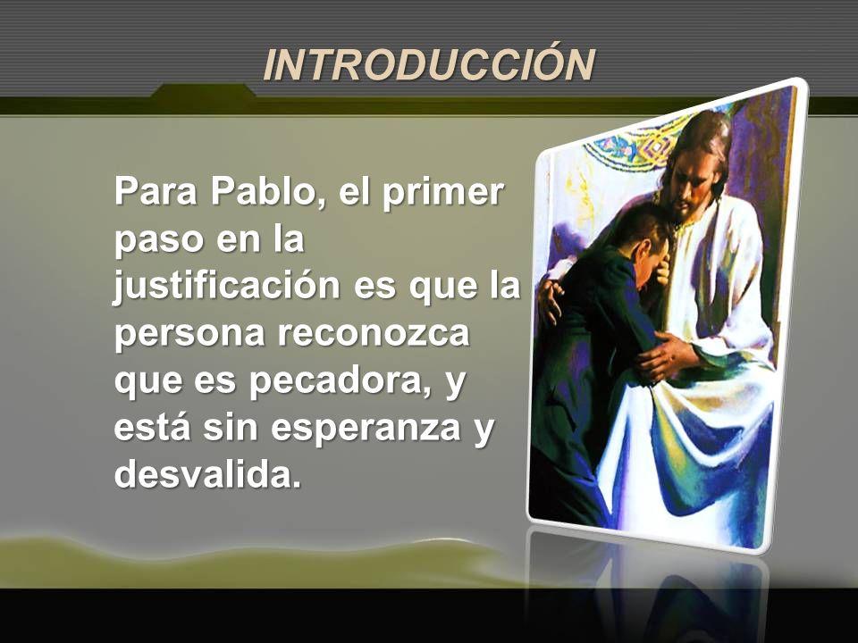 Para Pablo, el primer paso en la justificación es que la persona reconozca que es pecadora, y está sin esperanza y desvalida. INTRODUCCIÓN