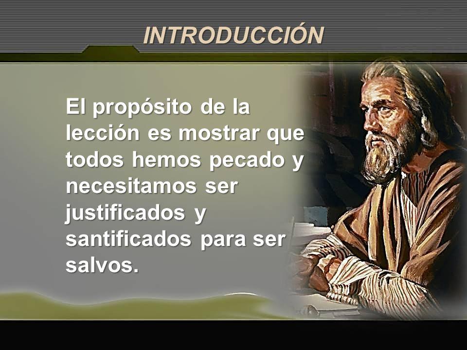 INTRODUCCIÓN El propósito de la lección es mostrar que todos hemos pecado y necesitamos ser justificados y santificados para ser salvos.