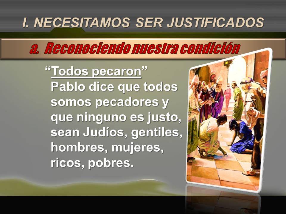 I. NECESITAMOS SER JUSTIFICADOS Todos pecaronTodos pecaron Pablo dice que todos somos pecadores y que ninguno es justo, sean Judíos, gentiles, hombres