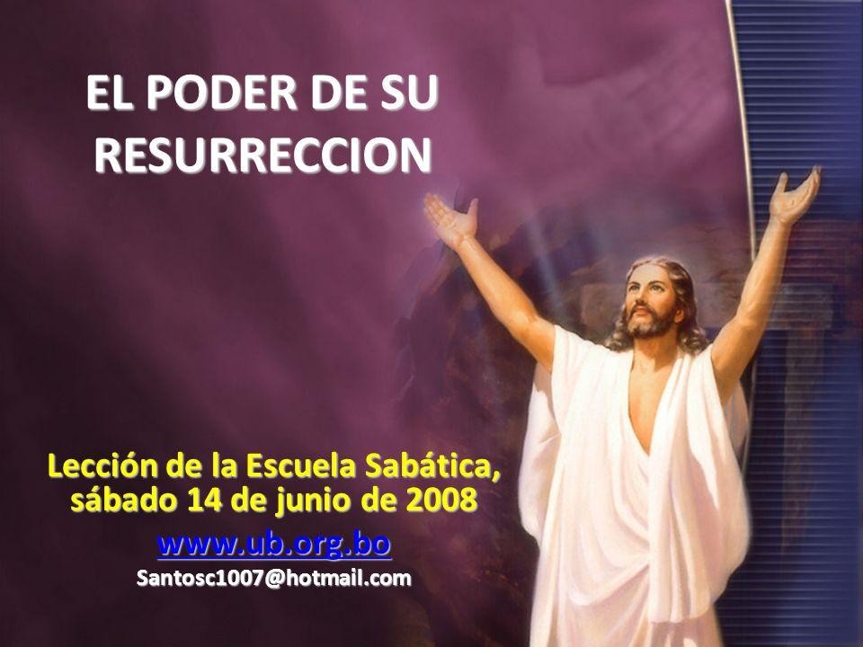 EL PODER DE SU RESURRECCION Lección de la Escuela Sabática, sábado 14 de junio de 2008 www.ub.org.bo Santosc1007@hotmail.com