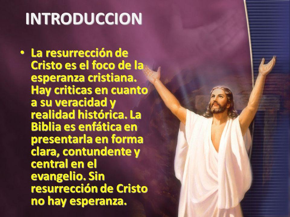 INTRODUCCION La resurrección de Cristo es el foco de la esperanza cristiana. Hay criticas en cuanto a su veracidad y realidad histórica. La Biblia es