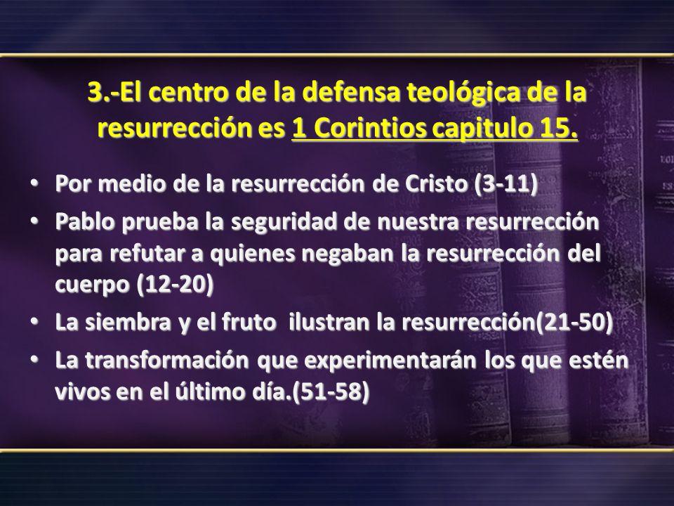 3.-El centro de la defensa teológica de la resurrección es 1 Corintios capitulo 15. Por medio de la resurrección de Cristo (3-11) Por medio de la resu