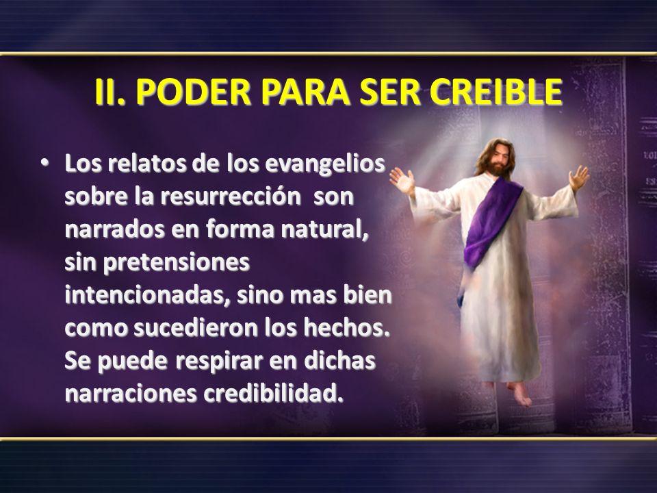 II. PODER PARA SER CREIBLE Los relatos de los evangelios sobre la resurrección son narrados en forma natural, sin pretensiones intencionadas, sino mas