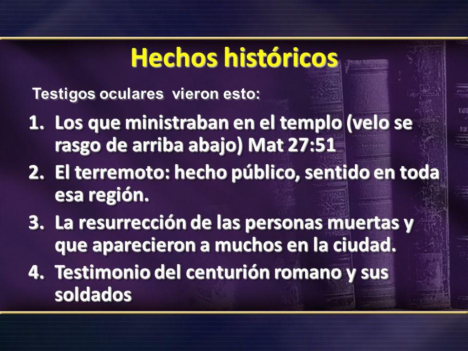 Hechos históricos 1.Los que ministraban en el templo (velo se rasgo de arriba abajo) Mat 27:51 2.El terremoto: hecho público, sentido en toda esa regi