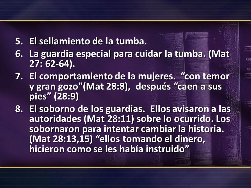 5.El sellamiento de la tumba. 6.La guardia especial para cuidar la tumba. (Mat 27: 62-64). 7.El comportamiento de la mujeres. con temor y gran gozo(Ma