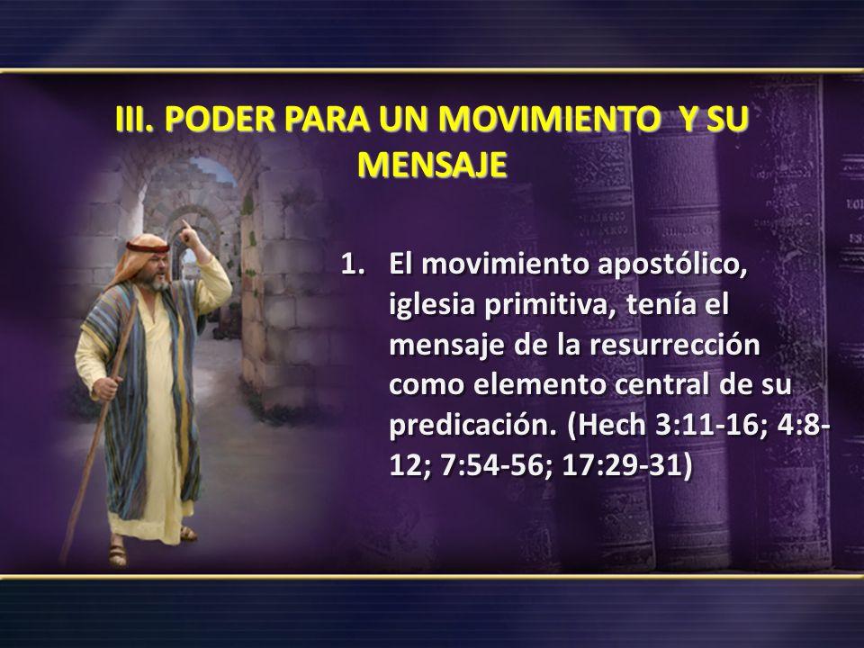 III. PODER PARA UN MOVIMIENTO Y SU MENSAJE 1.El movimiento apostólico, iglesia primitiva, tenía el mensaje de la resurrección como elemento central de