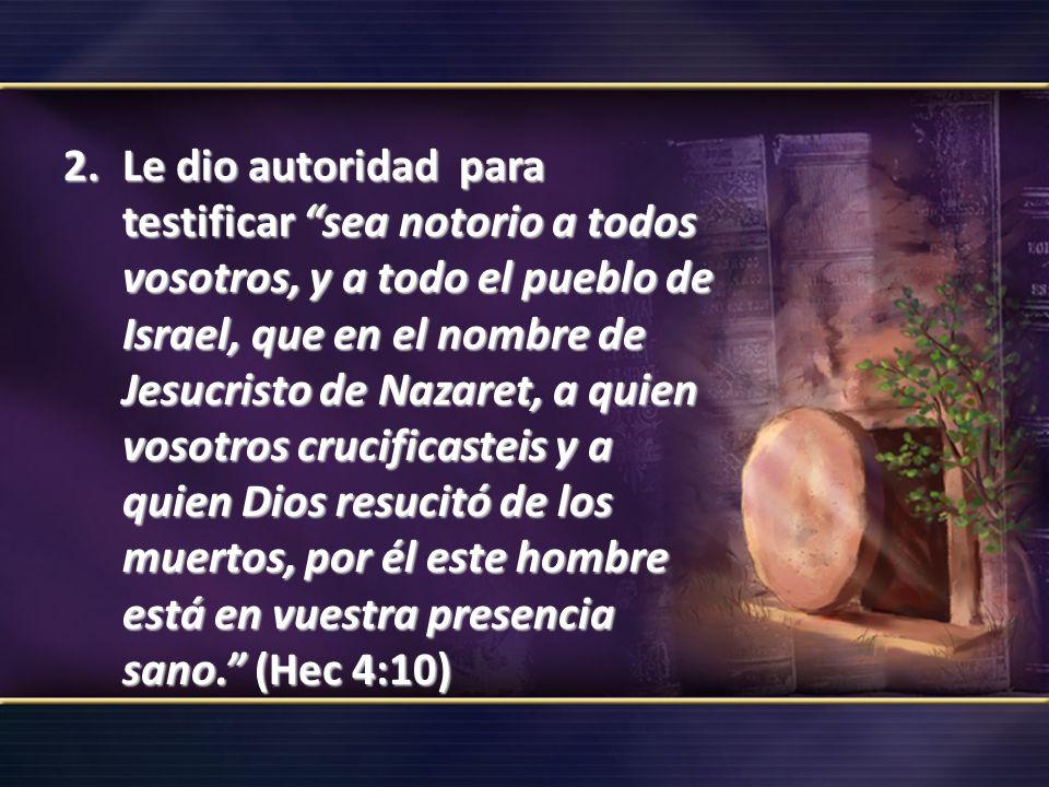 2.Le dio autoridad para testificar sea notorio a todos vosotros, y a todo el pueblo de Israel, que en el nombre de Jesucristo de Nazaret, a quien voso