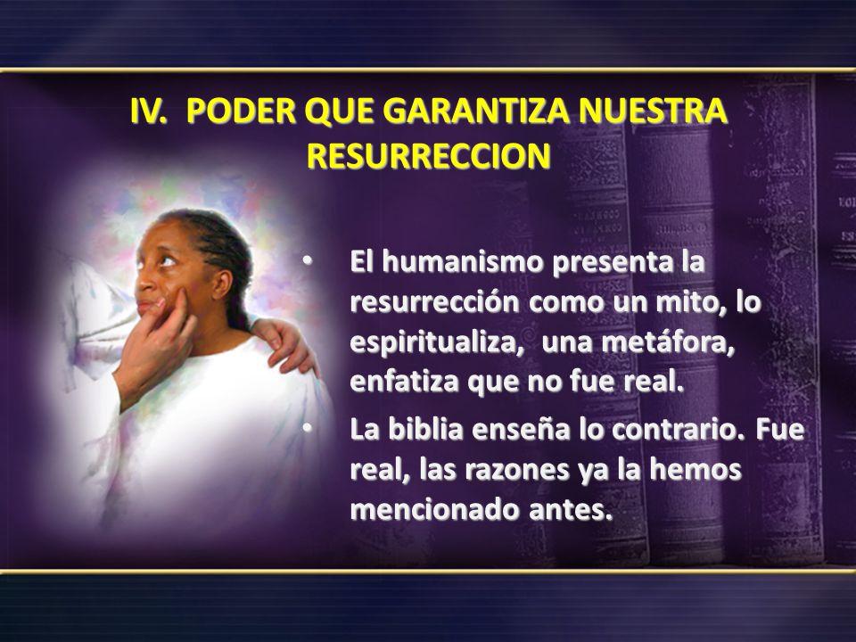 IV. PODER QUE GARANTIZA NUESTRA RESURRECCION El humanismo presenta la resurrección como un mito, lo espiritualiza, una metáfora, enfatiza que no fue r