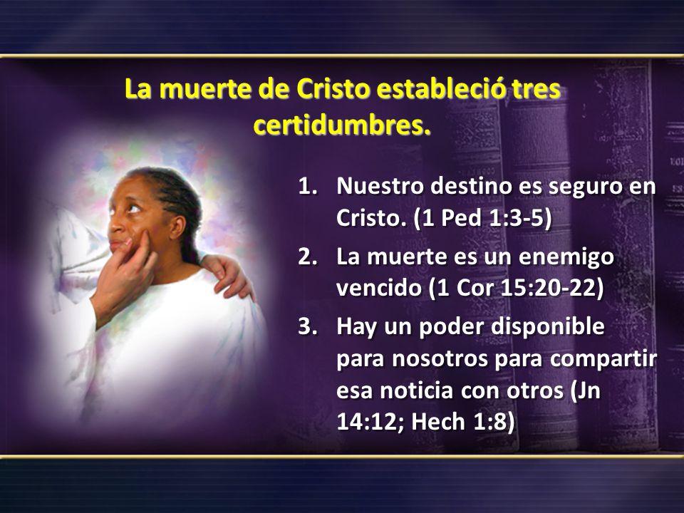 La muerte de Cristo estableció tres certidumbres. 1.Nuestro destino es seguro en Cristo. (1 Ped 1:3-5) 2.La muerte es un enemigo vencido (1 Cor 15:20-
