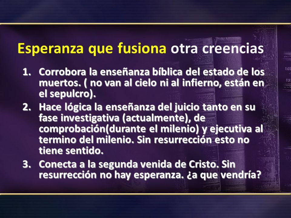 Esperanza que fusiona otra creencias 1.Corrobora la enseñanza bíblica del estado de los muertos. ( no van al cielo ni al infierno, están en el sepulcr