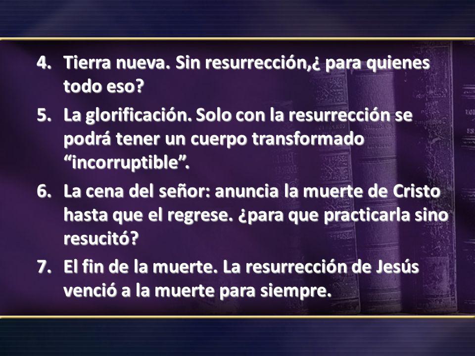 4.Tierra nueva. Sin resurrección,¿ para quienes todo eso? 5.La glorificación. Solo con la resurrección se podrá tener un cuerpo transformado incorrupt