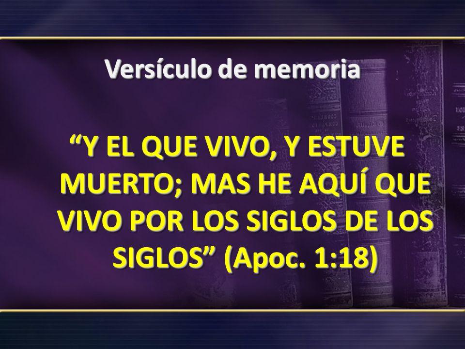 Versículo de memoria Y EL QUE VIVO, Y ESTUVE MUERTO; MAS HE AQUÍ QUE VIVO POR LOS SIGLOS DE LOS SIGLOS (Apoc. 1:18)
