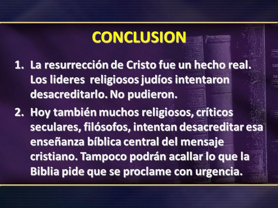 CONCLUSION 1.La resurrección de Cristo fue un hecho real. Los lideres religiosos judíos intentaron desacreditarlo. No pudieron. 2.Hoy también muchos r