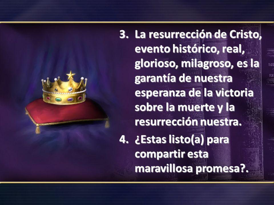 3.La resurrección de Cristo, evento histórico, real, glorioso, milagroso, es la garantía de nuestra esperanza de la victoria sobre la muerte y la resu