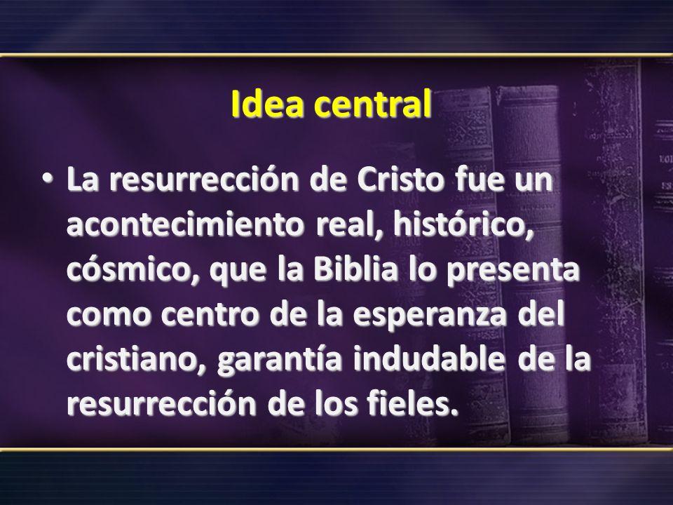 Idea central La resurrección de Cristo fue un acontecimiento real, histórico, cósmico, que la Biblia lo presenta como centro de la esperanza del crist